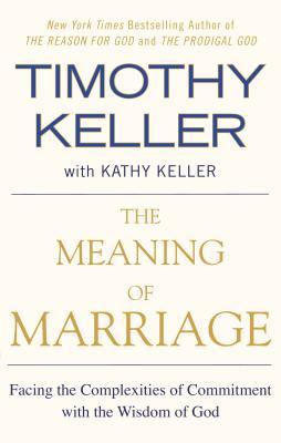The Meaning of Marriage: Facing the Complexities of Commitment with the Wisdom of God by Timothy Keller