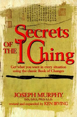 Secrets of the I Ching: Get What You Want in Every Situation Using the Classic Book of Changes by Joseph Murphy