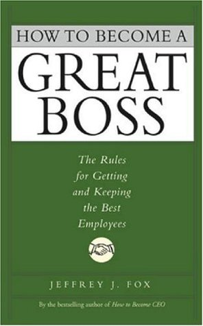 How to Become a Great Boss: The Rules for Getting and Keeping the Best Employees by Jeffrey J. Fox