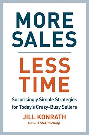 More Sales, Less Time: Surprisingly Simple Strategies for Today's Crazy-Busy Sellers by Jill Konrath