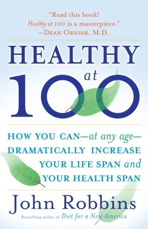 Healthy at 100: How You Can Dramatically Increase Your Life Span and Your Health Span by John Robbins