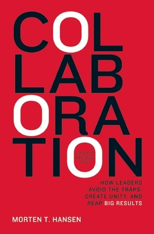 Collaboration: How Leaders Avoid the Traps, Create Unity, and Reap Big Results by Morten T. Hansen