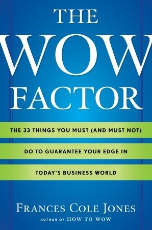 The Wow Factor: The 33 Things You Must (and Must Not) Do to Guarantee Your Edge in Today's Business World by Frances Cole Jones