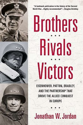 Brothers Rivals Victors: Eisenhower, Patton, Bradyley by Jonathan W. Jordan