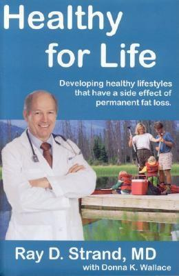 Healthy for Life: Developing Healthy Lifestyles that Have a Side Effect of Permanent Fat Loss by Ray D. Strand