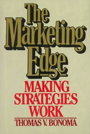 The Marketing Edge: Making Strategies Work by Thomas V. Bonoma