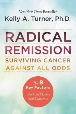 Radical Remission: Surviving Cancer Against All Odds by Kelly A. Turner