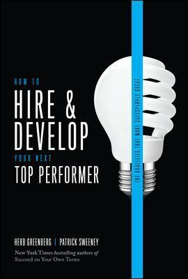 How to Hire and Develop Your Next Top Performer by Herb Greenberg, Patrick Sweeney