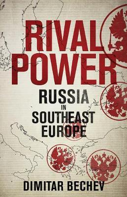 Rival Power: Russia in Southeast Europe by Dimitar Bechev