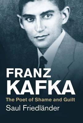 Franz Kafka: The Poet of Shame and Guilt by Saul Friedlander