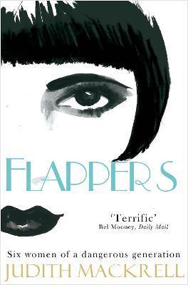 Flappers: Six Women of a Dangerous Generation by Judith Mackrell
