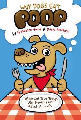 Why Dogs Eat Poop: Gross but True Things You Never Knew About Animals by Francesca Gould, David Haviland