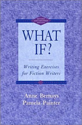 What If? Writing Exercises for Fiction Writers by Anne Bernays, Pamela Painter