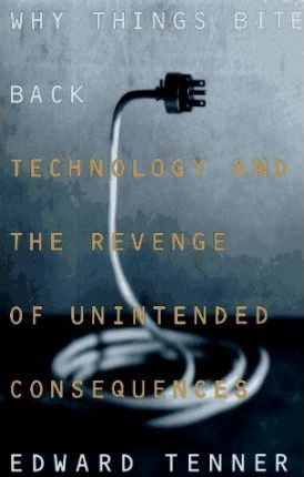 Why Things Bite Back: Technology and the Revenge of Unintended Consequences by Edward Tenner