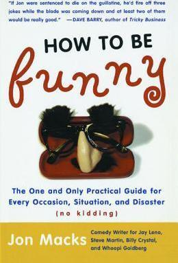 How to Be Funny: The One and Only Practical Guide for Every Occasion, Situation, and Disaster (no kidding) by Jon Macks
