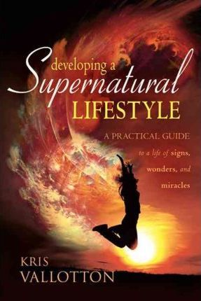 Developing a Supernatural Lifestyle: A Practical Guide to a Life of Signs, Wonders, and Miracles by Kris Vallotton