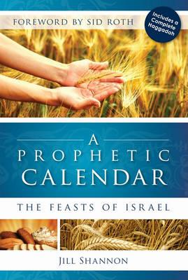 A Prophetic Calendar: The Feasts of Israel by Jill Shannon