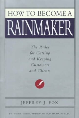 How to Become a Rainmaker: The Rules for Getting and Keeping Customers and Clients by Jeffrey J. Fox