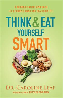 Think and Eat Yourself Smart: A Neuroscientific Approach to a Sharper Mind and Healthier Life by Caroline Leaf