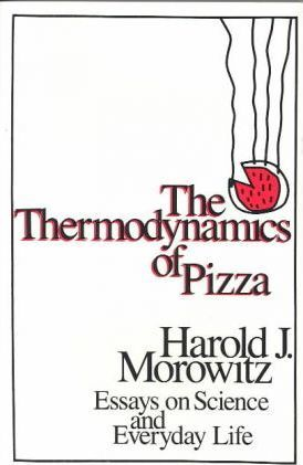 The Thermodynamics of Pizza: Essays on Science and Everyday Life by Harold J. Morowitz
