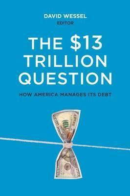 The $13 Trillion Question: How America Manages Its Debt by David Wessel (Ed.)