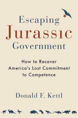 Escaping Jurassic Government: How to Recover America's Lost Commitment to Competence by Donald F. Kettl