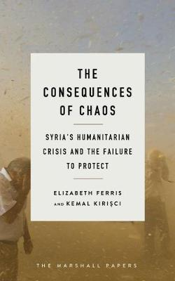 The Consequences of Chaos: Syria's Humanitarian Crisis and the Failure to Protect by Elizabeth Ferris, Kemal Kirisci