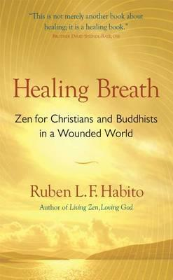 Healing Breath: Zen for Christians and Buddhists in a Wounded World by Ruben L. F. Habito