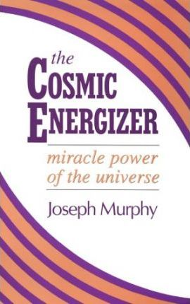 The Cosmic Energizer: Miracle Power of the Universe by Joseph Murphy