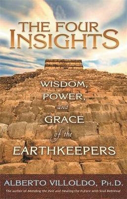 The Four Insights: Wisdom, Power, and Grace of the Earthkeepers by Alberto Villoldo