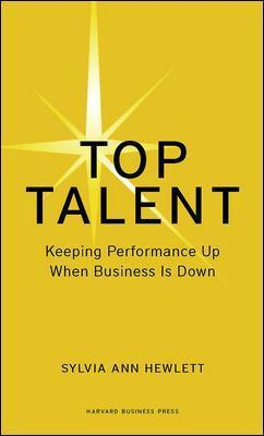 Top Talent: Keeping Performance Up When Business Is Down by Sylvia Ann Hewlett