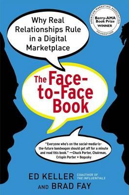 The Face-to-Face Book: Why Real Relationships Rule in a Digital Marketplace by Ed Keller, Brad Fay