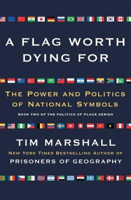 A Flag Worth Dying For: The Power and Politics of National Symbols by Tim Marshall