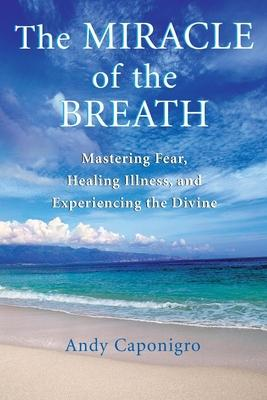 The Miracle of the Breath: Mastering Fear, Healing Illness, and Experiencing the Divine by Andy Caponigro