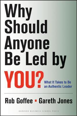 Why Should Anyone Be Led by You?: What It Takes To Be An Authentic Leader by Rob Goffee, Gareth Jones
