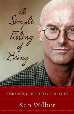 The Simple Feeling of Being: Embracing Your True Nature by Ken Wilber