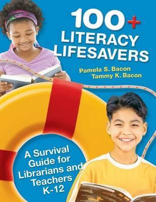 100+ Literacy Lifesavers: A Survival Guide for Librarians and Teachers K-12 by Pamela S. Bacon, Tammy K. Bacon