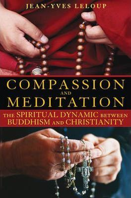 Compassion and Meditation: The Spiritual Dynamic between Buddhism and Christianity by Jean-Yves Leloup