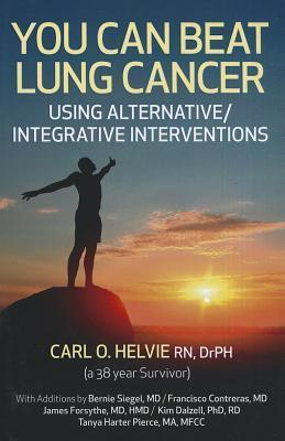 You Can Beat Lung Cancer: Using Alternative/Integrative Interventions by Carl O. Helvie