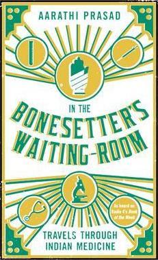 In the Bonesetter's Waiting Room: Travels Through Indian Medicine by Aarathi Prasad