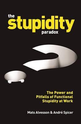 The Stupidity Paradox: The Power and Pitfalls of Functional Stupidity at Work by Mats Alvesson, Andre Spicer