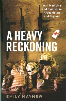 A Heavy Reckoning: War, Medicine and Survival in Afghanistan and Beyond by Emily Mayhew