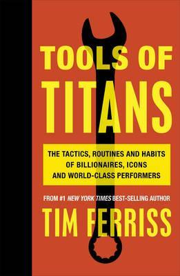 Tools of Titans: The Tactics, Routines, and Habits of Billionaires, Icons, and World-Class Performers by Tim Ferriss