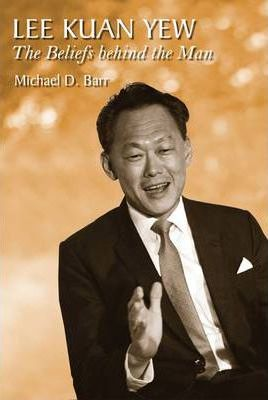 Lee Kuan Yew: The Beliefs Behind the Man by Michael D. Barr
