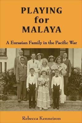 Playing for Malaya: A Eurasian Family in the Pacific War by Rebecca Kenneison