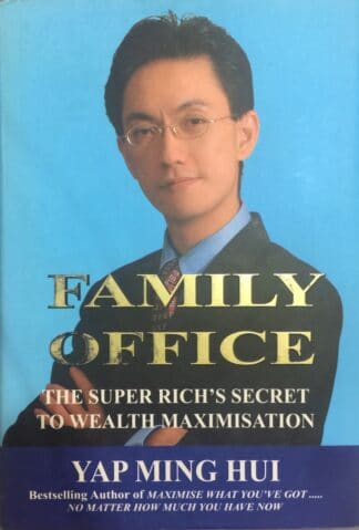 Family Office: The Super Rich's Secret to Wealth Maximisation by Yap Ming Hui