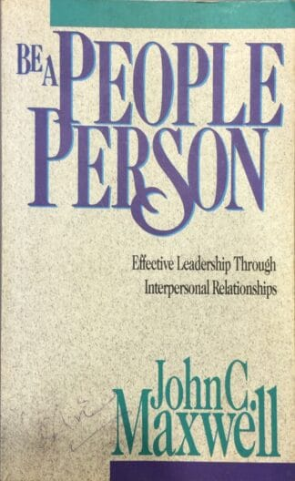 Be a People Person: Effective Leadership Through Interpersonal Relationships by John C. Maxwell