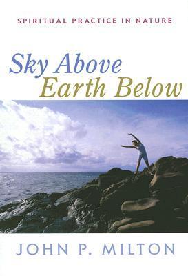 Sky Above, Earth Below: Spiritual Practice in Nature by John P. Milton