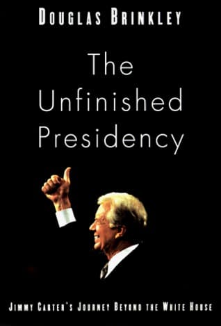 The Unfinished Presidency: Jimmy Carter's Journey Beyond the White House by Douglas Brinkley
