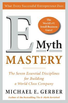 E-Myth Mastery: The Seven Essential Disciplines for Building a World-Class Company by Michael E. Gerber